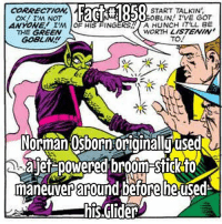 Green Goblin, Memes, and 🤖: F58  O START TALKIN  0o0BLIN I'VE GOT  CORRECTION  ANYONE IM OF HIS FINGERS A HUNCH IT'LL BE  THE GREEN  GOBLIN  WORTH LISTENIN  TO.  /(ぐ  3  Norman:Osborn:originalluused  ajef poWered broom-Sfigk for  maneuver adefore he used  his.Glider I prefer the glider! Much cooler!