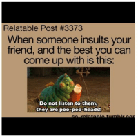 Friends, Funny, and Head: Relatable Post #3373  When someone insults your  friend, and the best you can  come up with is this:  Do not listen to them,  they are poo-poo-heads! TAG 5 FRIENDS