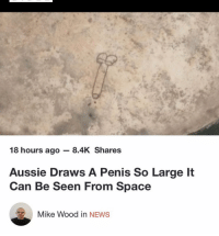 Memes, News, and Penis: Fa  18 hours ago 8.4K Shares  Aussie Draws A Penis So Large It  Can Be Seen From Space  Mike Wood in NEWS This is the quality content the world needs