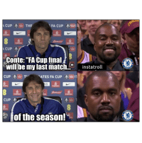 "Chelsea, Memes, and Emirates: FA CUPHESE  Emirate  Emirates  Emitates  Conte:""FA Cup final  will be my last match.""instatroll  CUP枣由) Tv  ELS  ATES FA CUP CHE 迥  Emirates  Emirates  Emirates  CUP枣  、 き、  ELSE  이 of the season! Conte going to stay? Chelsea fans dont know what to think haha 😂🤙"