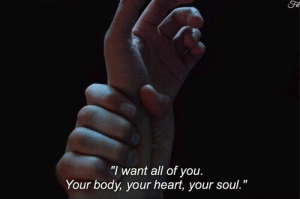 "your soul: Fa  ""I want all of you  Your body, your heart, your soul."