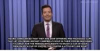 <p><b>- Jimmy Fallon's Monologue; September 11, 2015</b></p>: FA  KEURIG ANNOUNCED THAT THEY ARE NOW OFFERING PRE-PACKAGED CUPS  THAT LET YOU MAKE INSTANT CAMPBELL'S SOUP IN THEIR COFFEE MACHINES.  IT'S GREAT FOR THE PERSON WHO WANTS TO ENJOYA CUPOF SOUP  THENENJOY A CUP OF COFFEE THAT TASTES A LITTLE BIT LIKE SOUP. <p><b>- Jimmy Fallon's Monologue; September 11, 2015</b></p>