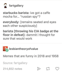 "Seated: faalery  starbucks barista: ive got a caffe  mocha for... ""russian spy""?  everybody: [remains seated and eyes  each other suspiciously]  barista [throwing his CIA badge at the  floor in defeat]: dammit i thought for  sure that would work  lesbiantheoryofvalue  Memes that are funny in 2018 and 1958  Source: fartgallery  214,652 notes"