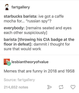 "Just a good joke by JudahBurch MORE MEMES: faalery  starbucks barista: ive got a caffe  mocha for... ""russian spy""?  everybody: [remains seated and eyes  each other suspiciously]  barista [throwing his CIA badge at the  floor in defeat]: dammit i thought for  sure that would work  lesbiantheoryofvalue  Memes that are funny in 2018 and 1958  Source: fartgallery  214,652 notes Just a good joke by JudahBurch MORE MEMES"