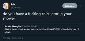 Fucking, Shower, and Shower Thoughts: fab  Following  @_stickfab  do you have a fucking calculator in your  shower  Shower Thoughts @TheWeirdWorld  if 666 is the most evil number in the world, then 25.8069758011 is literally the root of  all evil.  7:32 AM 25 Dec 2018