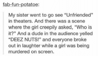 "Deez Nuts, Dude, and Girl: fab-fun-potatoe:  My sister went to go see ""Unfriended""  in theaters. And there was a scene  where the girl creepily asked, ""Who is  it?"" And a dude in the audience yelled  ""DEEZ NUTS"" and everyone broke  ""DEEZ NUTS!"" and everyone broke  out in laughter while a girl was being  murdered on screen. DEEZ NUTS https://t.co/SsZPnlHeJ5"