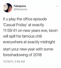 Friday, Funny, and New Year's: Fabajuice  @fabajuice  if u play the office episode  'Casual Friday' at exactly  11:59:41 on new years eve, kevin  will spill his famous chili  everywhere at exactly midnight  start your new year with some  foreshadowing of 2018  12/19/17, 2:56 AM The only one worth a DAMN (@fabajuice)