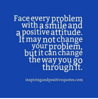 Inspiring and Positive Quotes <3: Face every problem.  with a Smile and  a positive attitude.  It may not change  your problem,  buitit can change  the way you go  through it.  inspiringandpositivequotes.com Inspiring and Positive Quotes <3