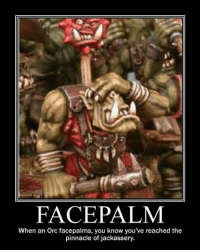 (y) Fantasy and Sci-Fi Rock My World: FACE PALM  When an Orc facepalms, you know you've reached the  pinnacle of jackassery. (y) Fantasy and Sci-Fi Rock My World