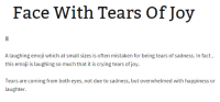 Crying Laughing Emoji: Face With Tears Of Joy  A laughing emoji w  hich at small sizes is often mistaken for being tears of sadness. In fact  this emoji is laughing so much that it is crying tears of joy.  Tears are coming from both eyes, not due to sadness, but overwhelmed with happiness or  laughter.