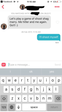 Facebook, Gif, and Tumblr: Facebook >?  11:10 AM  1290  YOU MATCHED WITH  N ON 26/2/17.  Let's play a game of shoot shag  marry. Me hitler and me again.  26 Feb 2017, 11:10 AM  i'll shoot myself  Sent  GIF Type a message  Send  ok  yes  a S  123  space  return tindershwinder:it was a no-brainer