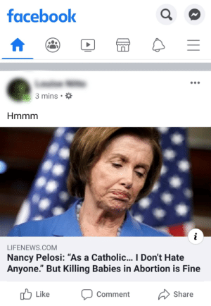"""The person who posted this is catholic, and she really hates Democrats. Hmmm: facebook  3 mins • *  Hmmm  LIFENEWS.COM  Nancy Pelosi: """"As a Catholic... I Don't Hate  Anyone."""" But Killing Babies in Abortion is Fine  Iל Like  Comment  Share The person who posted this is catholic, and she really hates Democrats. Hmmm"""