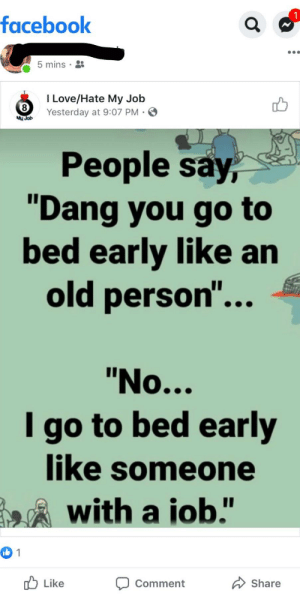 """Facebook, Love, and Old: facebook  5 mins  I Love/Hate My Job  8  Yesterday at 9:07 PM  My Job  People say,  """"Dang you go to  bed early like an  old person...  """"No...  I go to bed early  like someone  with a iob.""""  1  Like  Share  Comment This was shared at 11 p.m....."""