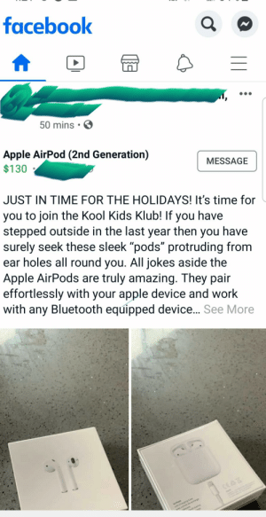 """KOOL KIDS KLUB huh?: facebook  50 mins.  Apple AirPod (2nd Generation)  $130  MESSAGE  JUST IN TIME FOR THE HOLIDAYS! It's time for  you to join the Kool Kids Klub! If  stepped outside in the last year  have  you  then you  have  surely seek these sleek """"pods"""" protruding from  ear holes all round you. All jokes aside the  Apple AirPods are truly amazing. They pair  effortlessly with your apple device and work  Bluetooth equipped device... See More  with  any  cowdehge  cse  APods  ChaggCe  dcarea KOOL KIDS KLUB huh?"""