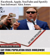 We should of listened: Facebook, Apple, YouTube and Spotify  ban Infowars' Alex Jones  BREAKING NEWS  GAY FROG POPULATION RISES WORLDWIDE  18:10  Globalists take over world - Humanity enslaved We should of listened