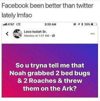 Facebook, Memes, and Twitter: Facebook been better than twitter  lately Imfado  AT&T LTE  3:20 AM  Loco Isaiah Sr  Monday at 1:47 AM.  So u tryna tell me that  Noah grabbed 2 bed bugs  & 2 Roaches & threw  them on the Ark? 2 ants