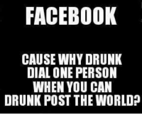 Angel: FACEBOOK  CAUSE WHY DRUNK  DIAL ONE PERSON  WHEN YOU CAN  DRUNK POST THE WORLD? Angel