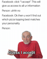 "Click, Facebook, and Funny: Facebook: click ""I accept"". This will  give us access to all ur information  Person: uhhh no  Facebook: Ok then u won't find out  which pizza topping best matches  your personality  Person  @MasiPopal  Guess l accept 🤷‍♂️🤷‍♂️🤷‍♂️ (thanks for inspiring this @mikecumbie)"