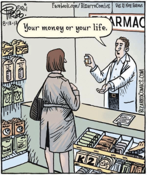 "America, Definitely, and Drugs: Facebook.com/BizarroComies Dist Y King fAves  ARMAC  8.13 13  Your money or your life.  uisa  K2V MME  BIZARROCOMICS.COM will-work-for-spoons:  quietborderlineinfo:  motivation-gems:  dysfunctionalqueer:  dynastylnoire:  feministingforchange:  iatrogenic:  jovialdictator:  quietdharma:  Shared on the ""spoon shortage"" Facebook page  this is why its depressing to work in a pharmacy.  I was definitely a profit killer when I worked in a pharmacy (which honestly was my favorite job in the entire world, but it was short-lived and nowadays you can't work at a pharmacy like that, it's all tied in with corporate retail and no one should ever trust me with a cash register ever). It was not, however, actually a profit killer for the pharmacy, just for the drug companies, so no one cared. These days I do medical billing, which means I actually bill OUT from hospitals so I'm mostly spending my professional time taking money away from insurance companies.  I will now impart all of my profit killing resources onto you, in case you don't know them. I think most of you know them, now. But just in case you don't. THIS IS US-CENTRIC. I'M SORRY.  1. GoodRx - this thing has an app now, so you can look up the best places to get your expensive medicines at the lowest possible prices without insurance on the go, and you no longer have to print coupons because you can just hand over your phone or tablet. Times have changed for the better with GoodRx. Definitely use it before trying to fill your scrip, because it will tell you the best place to go. (You can do that on the website, too.) 2. NeedyMeds - Needymeds is basically the clearinghouse of drug payment assistance. They have their own discount cards, but also connections to many patient assistance programs run by drug companies themselves. They are good assistance programs, too. 3. Ask your county - This is not a link. This is a pro tip. Most county social services will have pharmacy discount programs for people with no and/or shitty pharmaceutical coverage. You can often just find them hanging around at social services offices; you can just pick one up and walk off with it.  4. Ordering online - There are a few safe online pharmacies. I keep a little database in a text file on my computer. Most of them are courtesy of CFS forums, my mother or voidbat, so a lot of that is a hat tip to other people, but if you're in need of a place to get a drug without a prescription … first I'll make sure you 100% know what you're doing for safety reasons and then I'm happy to turn over a link.  5. Healthfinder - A government resource that helps find patient assistance programs in your area. This might also point out the convenient county card thing. RxHope is something a lot of people get pointed to via Healthfinder that's a good program. 6. Mental Health America - Keeps a list of their best PAPs for psychiatric medications, which can be some of the most expensive and a lot of pharmacy plans don't cover them at all.   This is so important ppl. Signal boost the shit out of it!  Booooooooooooooooooost  Good Rx Saved my family a hundred dollars a month while I was getting signed up for CHIPseriously it's a life savor especially for ridiculously expensive drugs like abilify  Useful info, friends! ;)  Since many of our followers are on medications, I feel like this would be an important resource.-Luna  Also! Some drug companies have patient assistance programs where they send you the drug for FREE if you are uninsured, or if your insurance doesn't cover that drug. Do a Google search for ""patient assistant programs"" + (your med), or search the manufacturers website. Sometimes the info is online; other times you have to call.  Even some of the big name pharma companies have this. It's certainly not all companies, or all meds, but it is worth a shot.  Before Obamacare, I lost insurance and couldn't pay for my mood stabilizers (kiiiiinda important to have those when you're bipolar.) I was on generic Lamictal, but I went to the official Lamictal website, filled out a form with a valid prescription, and they mailed my meds to me every month for free. If you know anything about bipolar disease, you know that that was a literal life saver. Patient assistance programs ftw!"