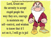 Facebook, Jail, and Memes: facebook.com/ShutUplmStil Talking  Lord, Grant me  the serenity to accept  stupid people the  way they are, courage  to maintain my  self-control, and wisdom  to know that if I  act on it, I will go to jail