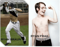 Not sure if clever pun or HGH before/after pics. (Ryan Levin): facebook.com/TheMLBMemes  RYAN BRAUN  RYAN FRAIL Not sure if clever pun or HGH before/after pics. (Ryan Levin)