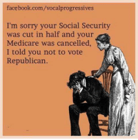 Thanks to Vocal Progressives!: facebook.com/vocalprogressives  I'm sorry your Social Security  was cut in half and your  Medicare was cancelled,  I told you not to vote  Republican. Thanks to Vocal Progressives!