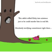 I liked those Kirby games: facebook.com/weirdbunnies  This rabbit willed Kirby into existence  just so he could murder him in real life.  Absolutely terrifying commitment right there I liked those Kirby games