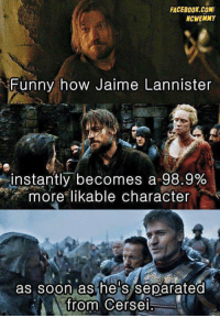 Memes, Jaime Lannister, and 🤖: FACEBOOK COMI  NCWEMMY  Funny how Jaime Lannister  instantly becomes a 98.9%  more likable character  as soon as he s separated  from Cersei This is so true. GameOfThrones