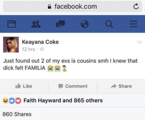 Ex's, Facebook, and Smh: facebook.conm  Keayana Coke  12 hrs  Just found out 2 of my exs is cousins smh I knew that  dick felt FAMILIA  Like  Comment  Share  Faith Hayward and 865 others  860 Shares meanwhile on facebook