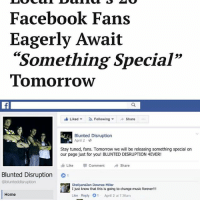 """""""Ever since my mom was injured on the job, I've supported her by working at a restaurant downtown … but I'm willing to quit in order to be the first to see this announcement."""": Facebook Fans  Eagerly Await  """"Something Special""""  Tomorrow  Liked Following v  Share  Blunted Disruption  April 2-0  Stay tuned, fans. Tomorrow we will be releasing something special on  our page just for you! BLUNTED DISRUPTION 4EVER!  Like Comment  Share  Blunted Disruption  01  blunteddisruption  Shelly and on Downes-Miller  I just know that this is going to change music forever!!!  Home  Like Reply O1 April 2 at 736am """"Ever since my mom was injured on the job, I've supported her by working at a restaurant downtown … but I'm willing to quit in order to be the first to see this announcement."""""""