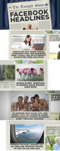 "Facebook, Friends, and Money: FACEBOOK  HEADLINES   FALLONTO NIGHT  MOM FLIPS OUT WHEN FRIEND  COMMENTS THAT HER NEWBORN  BABY LOOKS LIKE AN EXTREMELY  EXHAUSTED GENE HACKMAN   GUESS EVERY WEDDING  IS GONNA HAVE MASON  JARS NOW  #FALLONTONI   FALLONTONIGHT  FRIEN  IN A B  A DIFF  CO-WORKER WHO MAKES WAY LESS  MONEY THAN YOU SOMEHOW GOING  ON EXTRAVAGANT SUMMER GETAWAYS  EVERY FREAKING WEEKEND   FRIEND'S PICTURE LOOKING OUT  AN AIRPLANE WINDOW PROVES  HE WAS ON AN AIRPLANE <h2><a href=""http://www.nbc.com/the-tonight-show/video/jeb-bushs-magic-wand-facebook-headlines-monologue/2894596"" target=""_blank"">""My plane had wings!"" </a></h2>"