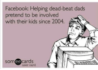 Facebook, Memes, and Kids: Facebook: Helping dead-beat dads  pretend to be involved  with their kids since 2004.  Som  ee  cards  user card