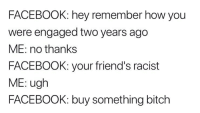 Bitch, Facebook, and Friends: FACEBOOK: hey remember how you  were engaged two years ago  ME: no thanks  FACEBOOK: your friend's racist  ME: ugh  FACEBOOK: buy something bitch