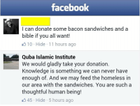Bad, Facebook, and Homeless: facebook  I can donate some bacon sandwiches and a  bible if you all want!  310 Hide 11 hours ago  Quba Islamic Institute  We would gladly take your donation.  Knowledge is something we can never have  enough of. And we may feed the homeless in  our area with the sandwiches. You are such a  thoughtful human being!  45 Hide 5 hours ago <p>Thats how everyone should reply to bad people</p>