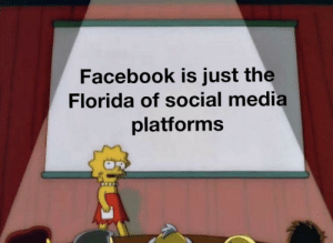 Looking for a recommendation: Facebook is just the  Florida of social media  platforms Looking for a recommendation