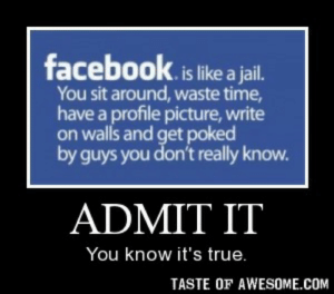admit ithttp://omg-humor.tumblr.com: facebook.is like a jail.  You sit around, waste time,  have a profile picture, write  on walls and get poked  by guys you don't really know.  ADMIT IT  You know it's true.  TASTE OF AWESOME.COM admit ithttp://omg-humor.tumblr.com