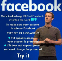 bff: facebook  Mark Zuckerberg, CEO of Facebook  invented the word BFF  To make sure your account  is safe on Facebook  TYPE BFF IN A COMMENT  If it appears gree  your account is protected  If it does not appear green  you must change the password  Try it