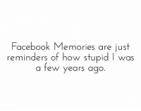 Facebook, Memes, and 🤖: Facebook Memories are just  reminders of how stupid I was  a few years ago Follow our new page - @sadcasm.co