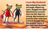 Fail, Memes, and Watch Me: Facebook.  mlHeart Touchin  Fun  I Love My Husband  My husband has made  me laugh. Wiped my  tears. Hugged me tight.  Watched me succeed.  Seen me fail. Kept me  strong. My husband is a  promise that I will have  a friend forever. Put  this as your status if  you love Your Husband  pass it on