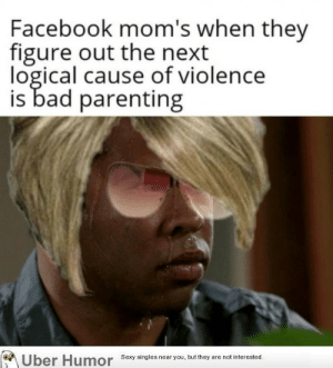 Bad, Facebook, and Moms: Facebook mom's when they  figure out the next  logical cause of violence  is bad parenting  Uber Humor  Sexy singles near you, but they are not interested. failnation:  The next is you, Karen