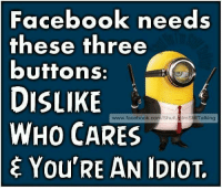 """Idiot Memes: Facebook needs  these three  buttons:  DISLIKE  Shut  mS  WHO CARES  E You""""RE AN IDIOT,"""