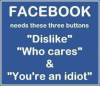 "who cares: FACEBOOK  needs these three buttons  ""Dislike""  ""Who cares""  ""You're an idiot"""