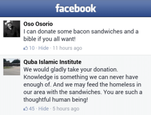 Facebook, Fire, and Homeless: facebook  Oso Osorio  I can donate some bacon sandwiches and a  bible if you all want!  310 Hide 11 hours ago  Quba Islamic Institute  We would gladly take your donation.  Knowledge is something we can never have  enough of. And we may feed the homeless in  our area with the sandwiches. You are such a  thoughtful human being!  45 Hide 5 hours ago thelittlebosnian:   themindfulmuslim:  The Facebook page of the Mosque that was set on fire in Houston.  Showing them exactly what Islam is about.