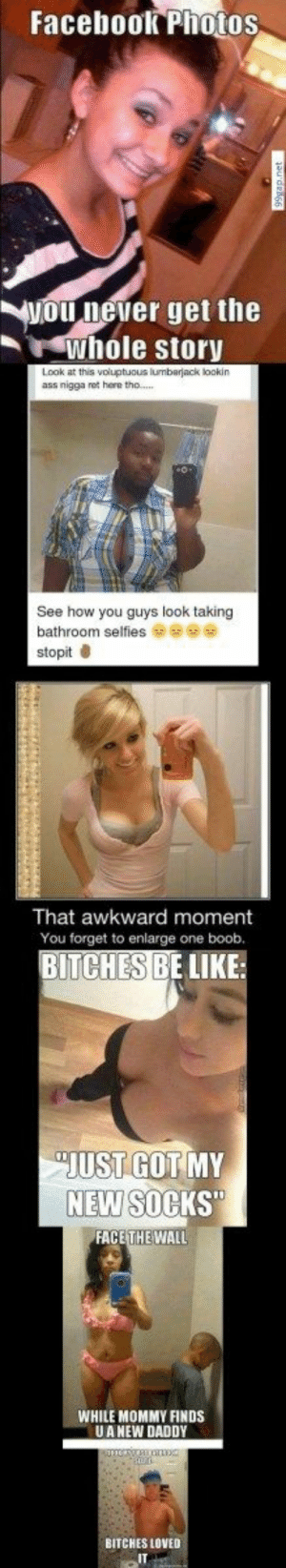 #Funniest #Memes About #Bathroom #Selfies: Facebook Photos  ou  T never get the  whole story  Look at this voluptuous lumbarjack lookin  ass nigga net here tho...  See how you guys look taking  bathroom selfiese  stopit  That awkward moment  You forget to enlarge one boob.  CHES BE LIKE  BIT  JUST GOTMY  NEW  FACETHEWALL  WHILE MOMMY FINDS  UA NEW DADDY  BITCHES LOVED  IT #Funniest #Memes About #Bathroom #Selfies
