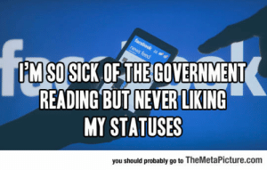 Facebook, News, and Tumblr: facebook  PM SO SICK OF THE GOVERNMENT  READING BUT NEVER LIKING  MY STATUSES  news feed  you should probably go to TheMetaPicture.com lolzandtrollz:  So Sick Of This Government