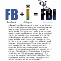 "Charlemagne with some wise words for the youth! 🙌💯 @CThaGod Facts WSHH: facebook Sa  Databas  cthagod I would encourage the youth to not do crime  at all but to those who have to learn the hard way the  least you can do is stop snitching on yourself via  social media. This is extremely weird to me because  growing up we wouldn't even talk on the phone about  the dirt we was doing but nowadays y'all doing full  fledged movies with directors, producers, extras,  props and I be tripping on myself cause in my mind  i'm like or guns, drugs, assaults, and robberies legal  now and I missed the memo?? But when one of y'all  gets arrested for the crimes you post online I'm  reminded that I'm not crazy and y'all niggas just  donkeys. It's the equivalent of picking yourself out of  a lineup ""Thats Me Right There Officer! That's Me!  Yep That's Me With all the guns and drugs!"" The  moral of the story is STOP DOING CRIME but if you  hardheaded and just have to can you at least stop  snitching on yourself via social media????? Charlemagne with some wise words for the youth! 🙌💯 @CThaGod Facts WSHH"