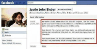 Basic Information: facebook  Search  Justin John Bieber  Add as Friend  a Lives in Lewiston, Maine  From Akron, Ohio  Born on 06 January 1961  Basic Information  About  Justin John  My name is Justin Bieber and it has been for 50 years, I am not some  punk ass singer homosexual but because some little ass bandit has the  same name as me I have to use my middle name.  Wall  Info  &0 Friends  God dammit I'm a human and I have rights too. Little girls please stop  adding me lI am not that little punk ass bitch and stop trying cause he  likes dick  I am Justin Bieber, 50 year old carpenter from Ohio. I currently live in  Maine, I like prostitutes, booze and cigarettes. FUCK KIDS  Share Profile  Report/block this person  Gender  Male