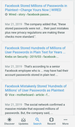 """Facebook, Facepalm, and Discover: Facebook Stored Millions of Passwords in  Plaintext-Change Yours Now   WIRED  Wired > story facebook-pass...  Mar 21, 2019 The company added that, """"these  stored passwords were not ... their past mistakes  plus new privacy regulations are making these  checks more standard.""""  Facebook Stored Hundreds of Millions of  User Passwords in Plain Text for Years...  Krebs on Security 2019/03 facebook-...  Mar 21, 2019 That's according to a senior  Facebook employee who is  account passwords stored in plain text .  may have had their  Facebook Mistakenly Stored 'Hundreds of  Millions' of User Passwords as Plaintext  Vice motherboard article> f...  Mar 21, 2019 The social network confirmed a  massive mistake that exposed millions of  passwords. But, the company said,..  Search  Discover  Updates  Recent  More Cybersecrurity 101"""