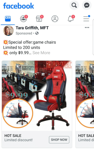 Facebook, Game, and Limited: facebook  Tara Griffith, MFT  Sponsored .  Special offer:game chairs  Limited to 200 units  only $9.99 See More  1MARVEL  AXNTRO  AXNTRO  EVAAM  $9.99  $9  90  nes  90  110  110  eam  mdnem  125  aicingamovi  125  icingmovie  180  ba ime  180  HOT SALE  HOT SALE  Limited discount!  SHOP NOW  Limited di Hmmmmmm 🤔