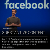 "Community, Facebook, and Mark Zuckerberg: facebook  TECH NEWS  SUBSTANTIVE CONTENT  Jan 12 | Facebook announces changes to its  News Feed algorithm that will de-prioritize  content coming from media and  businesses. Mark Zuckerberg announced on Facebook today that there will be changes to the company's News Feed algorithm. ""Recently we've gotten feedback from our community that public content - posts from business, brands and media - is crowding out the personal moments that lead us to connect more with each other,"" wrote Zuckerberg. His announcement comes amid criticism over how the platform handles news. ___ At a talk at Stanford Graduate School of Business in November, Facebook's former Vice President of User Growth, Charmath Palihapitiya, expressed concern about the effect social media is having on society, claiming that social platforms, like Facebook, allow for ""No civil discourse, no cooperation; misinformation, mistruth."" ___ Photo: Mark Zuckerberg"
